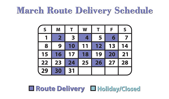 March Route Delivery Schedule: 2nd, 4th, 6th, 10th, 12th, 16th, 18th, 20th, 24th, 26th and 30th.