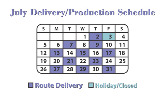 July Route Delivery Schedule: 2nd, 7th, 9th, 13th, 15th, 17th, 21st, 23rd, 27th, 29th and 31th. We will be closed on Friday July 3rd.