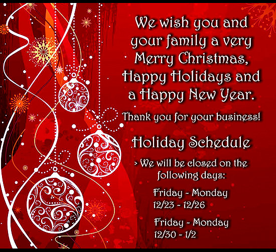 We wish you and your family a very Merry Christmas, Happy Holidays, and a Happy New Year. Thank you for your business! Holiday Schedule - We will be closed on the following days: Friday - Monday 12/23-12/26 and Friday - Monday 12/30 - 1/2.