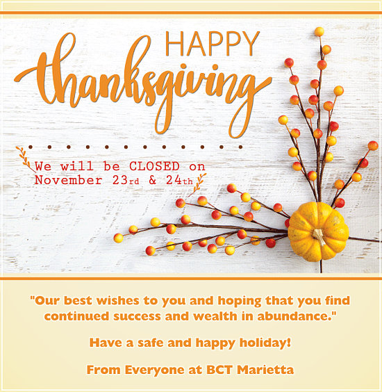 Happy Thanksgiving. We will be closed on November 23rd and 24th. Our best wishes to you and hoping that you find continued success and wealth in abundance. Have a safe and happy holiday! From Everyone at BCT Marietta.