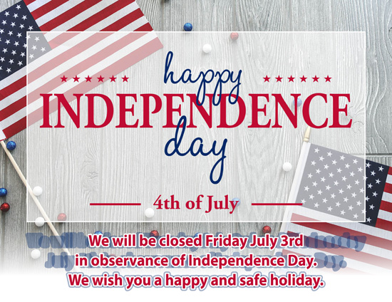 Happy Independence Day - 4th of July. We will be closed on Friday, July 3rd in observance of Independence Day. We wish you a happy and safe holiday.