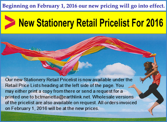 Our new Stationery Retail Pricelist is now available under the Retail Price Lists heading at the left side of the page. You may either print a copy from there or send a request for a printed one to bctmarietta@earthlink.net. Wholesale versions of the pricelist are also available on request. All orders invoiced on February 1, 2016 will be at the new prices.