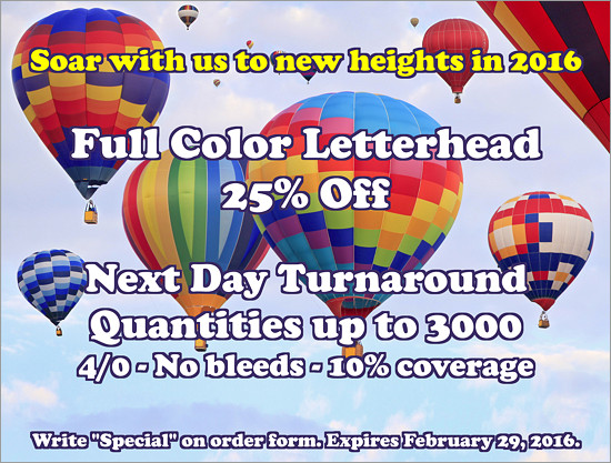 Soar with us to new heights in 2016. Full Color Letterhead 25% Off. Next Day Turnaround, Quantities up to 3000, 4/0 - No bleeds - 10% coverage. Offer expires February 29, 2016. Simply write 'Special' on the order form.