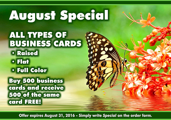 August Special: All types of Business Cards (Raised, Flat, Full Color), buy 500 business cards and receive 500 of the same card Free! Offer expires August 31, 2016. Simply write 'Special' on the order form.